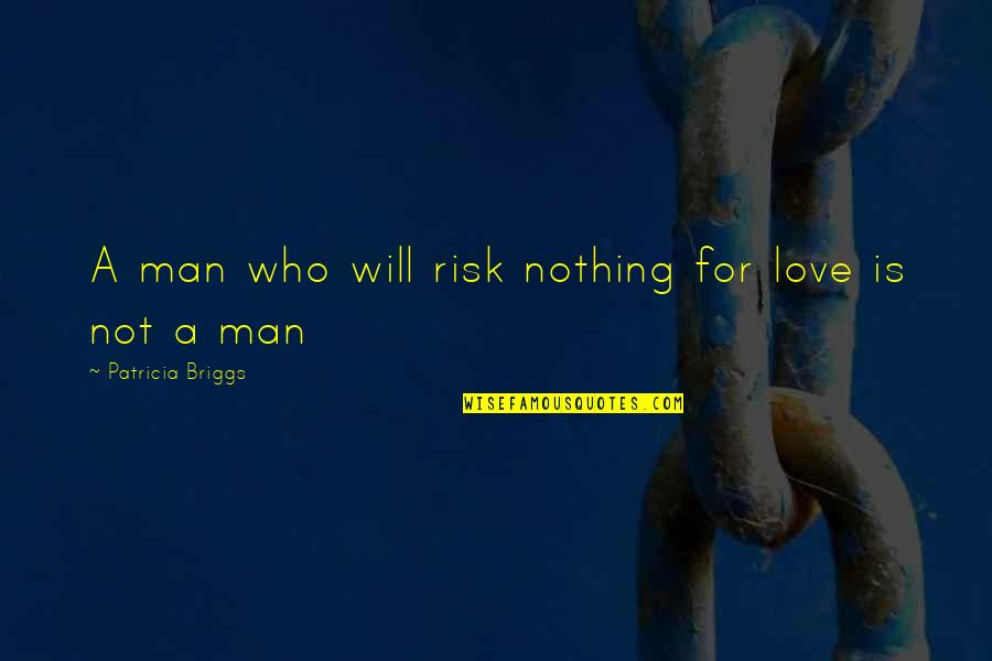 Patricia Briggs Quotes By Patricia Briggs: A man who will risk nothing for love