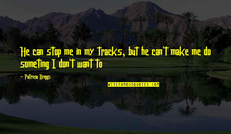 Patricia Briggs Quotes By Patricia Briggs: He can stop me in my tracks, but