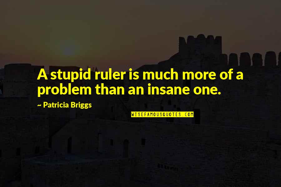 Patricia Briggs Quotes By Patricia Briggs: A stupid ruler is much more of a