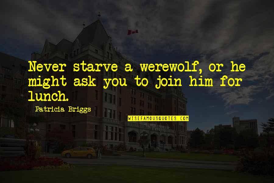 Patricia Briggs Quotes By Patricia Briggs: Never starve a werewolf, or he might ask