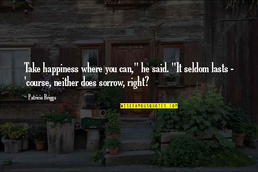 """Patricia Briggs Quotes By Patricia Briggs: Take happiness where you can,"""" he said. """"It"""