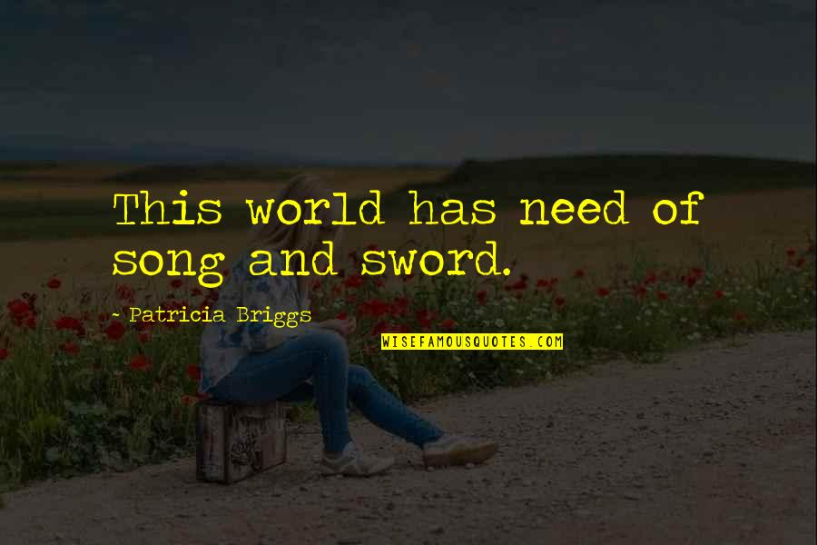 Patricia Briggs Quotes By Patricia Briggs: This world has need of song and sword.
