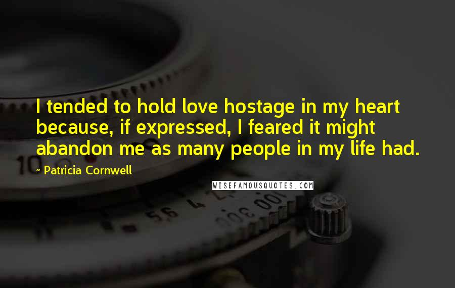 Patricia Cornwell quotes: I tended to hold love hostage in my heart because, if expressed, I feared it might abandon me as many people in my life had.