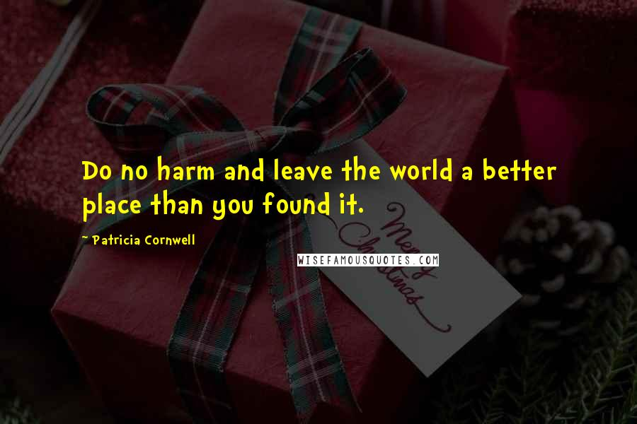 Patricia Cornwell quotes: Do no harm and leave the world a better place than you found it.