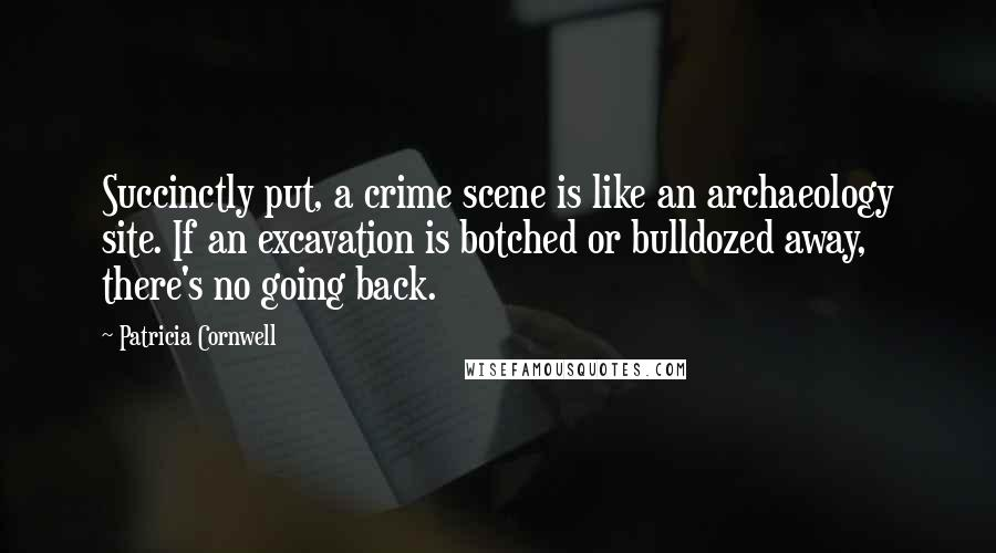 Patricia Cornwell quotes: Succinctly put, a crime scene is like an archaeology site. If an excavation is botched or bulldozed away, there's no going back.