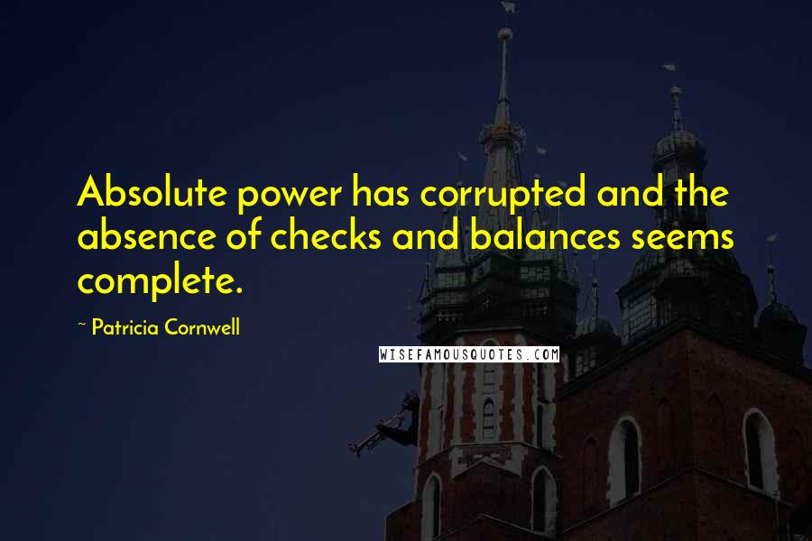 Patricia Cornwell quotes: Absolute power has corrupted and the absence of checks and balances seems complete.