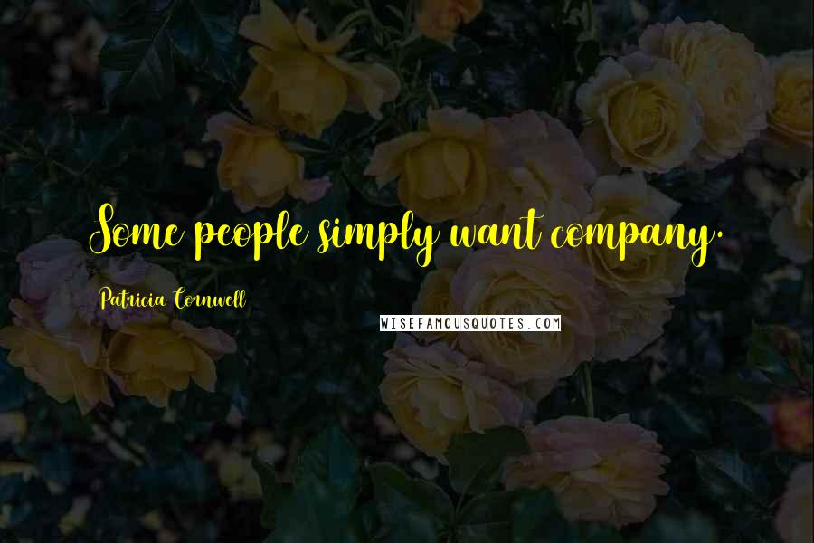 Patricia Cornwell quotes: Some people simply want company.