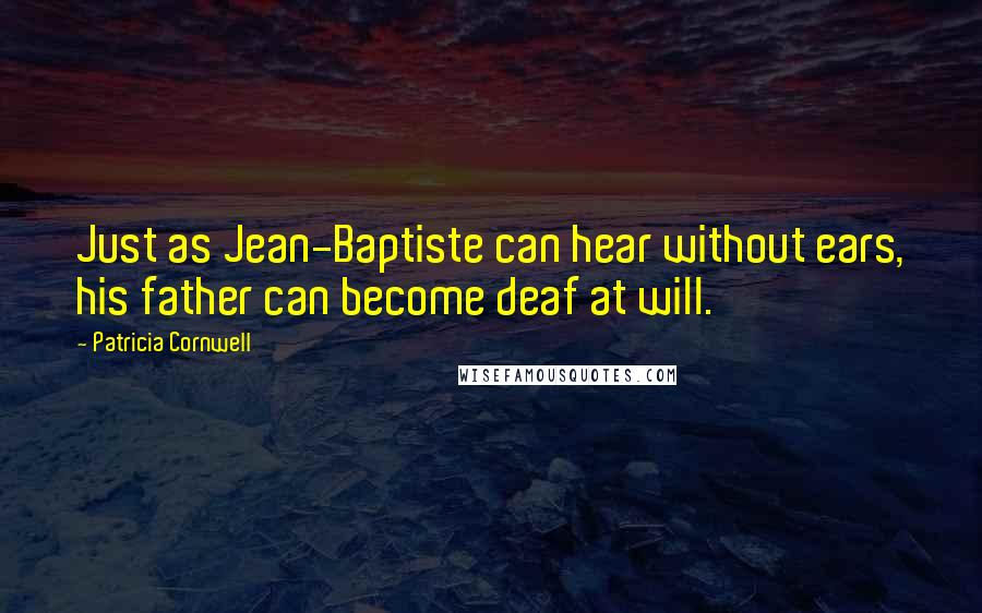 Patricia Cornwell quotes: Just as Jean-Baptiste can hear without ears, his father can become deaf at will.