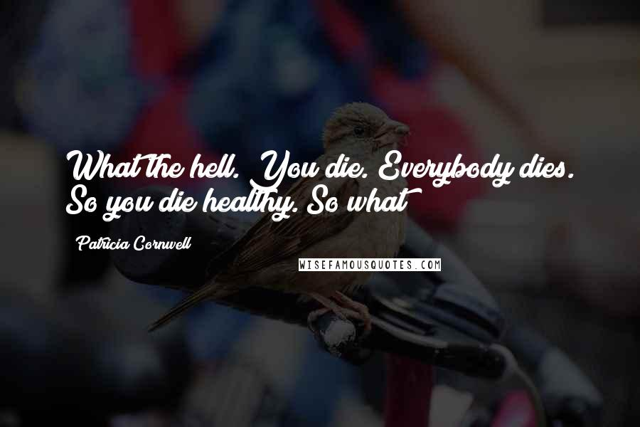 Patricia Cornwell quotes: What the hell. You die. Everybody dies. So you die healthy. So what?