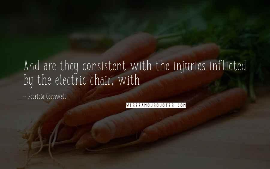 Patricia Cornwell quotes: And are they consistent with the injuries inflicted by the electric chair, with