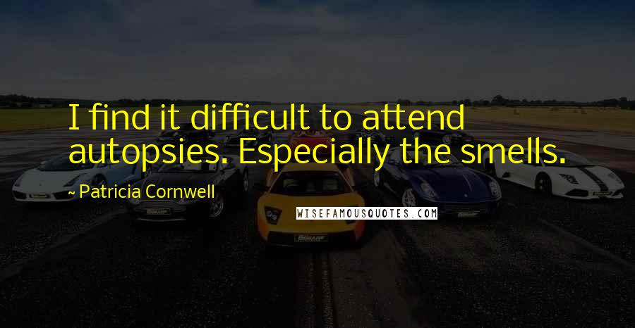 Patricia Cornwell quotes: I find it difficult to attend autopsies. Especially the smells.