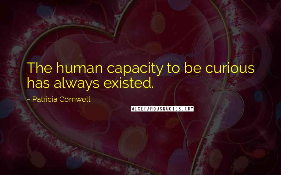 Patricia Cornwell quotes: The human capacity to be curious has always existed.