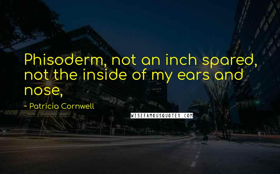 Patricia Cornwell quotes: Phisoderm, not an inch spared, not the inside of my ears and nose,