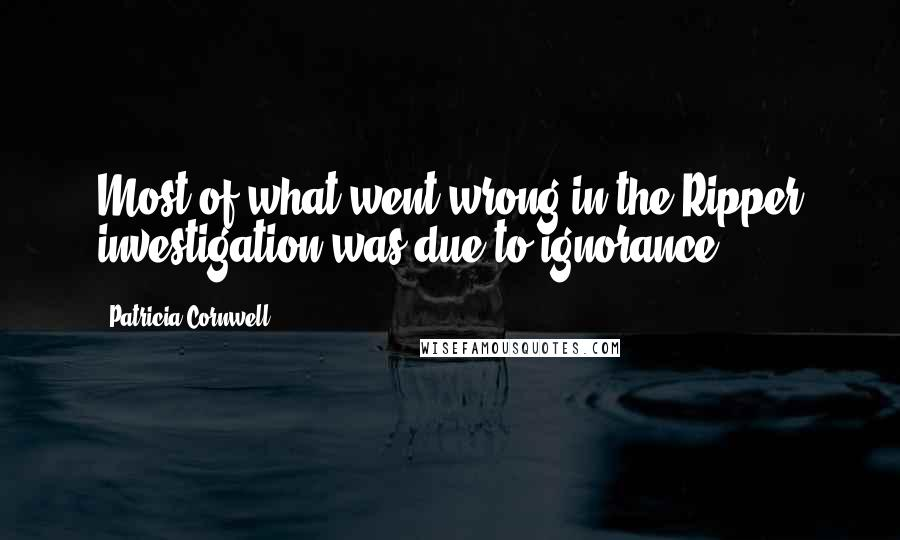 Patricia Cornwell quotes: Most of what went wrong in the Ripper investigation was due to ignorance.
