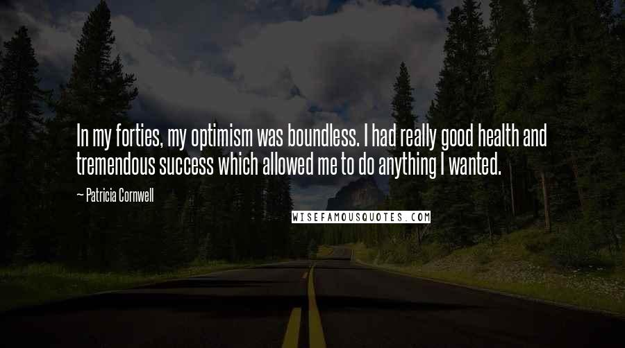 Patricia Cornwell quotes: In my forties, my optimism was boundless. I had really good health and tremendous success which allowed me to do anything I wanted.