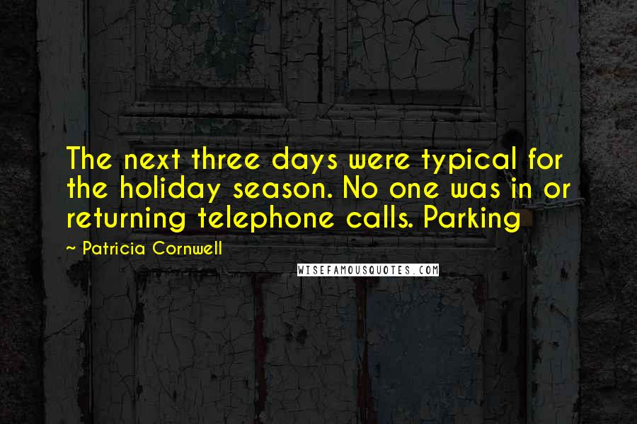 Patricia Cornwell quotes: The next three days were typical for the holiday season. No one was in or returning telephone calls. Parking