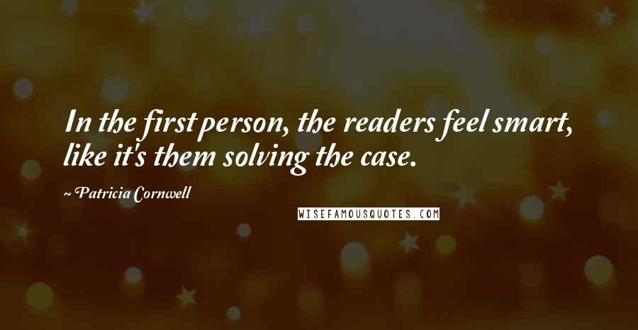Patricia Cornwell quotes: In the first person, the readers feel smart, like it's them solving the case.