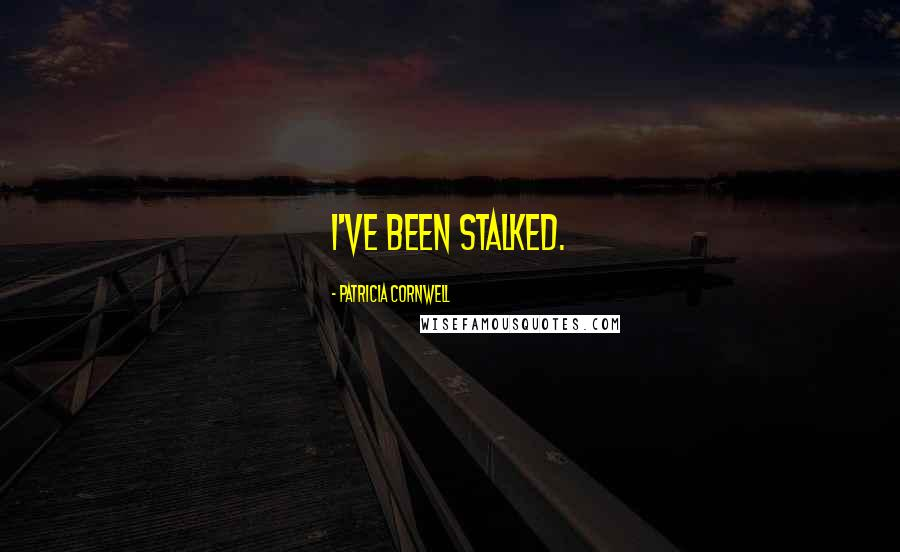 Patricia Cornwell quotes: I've been stalked.