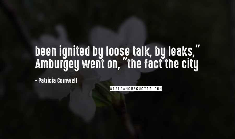 """Patricia Cornwell quotes: been ignited by loose talk, by leaks,"""" Amburgey went on, """"the fact the city"""