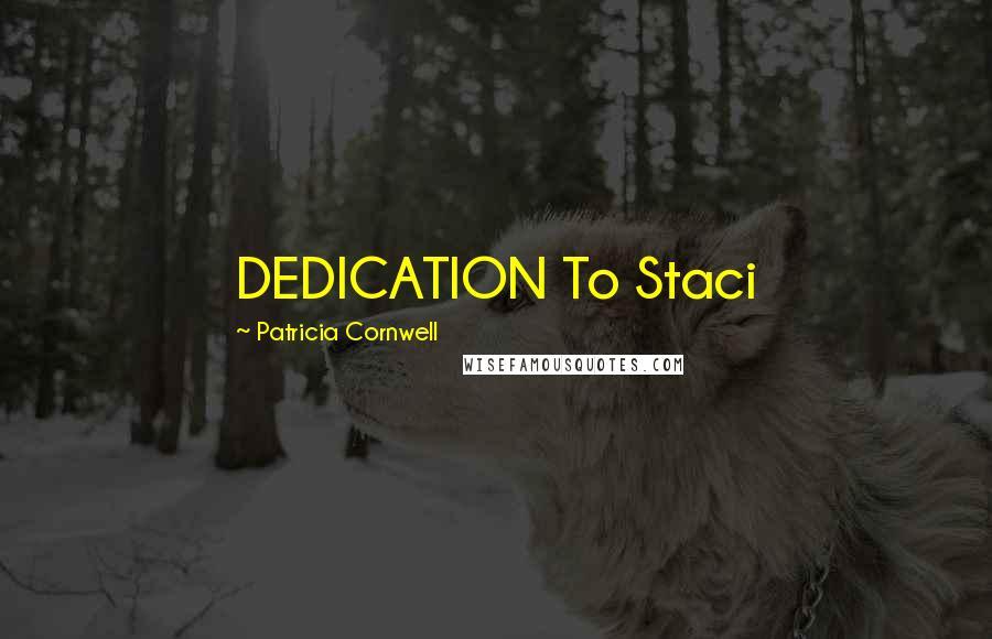 Patricia Cornwell quotes: DEDICATION To Staci