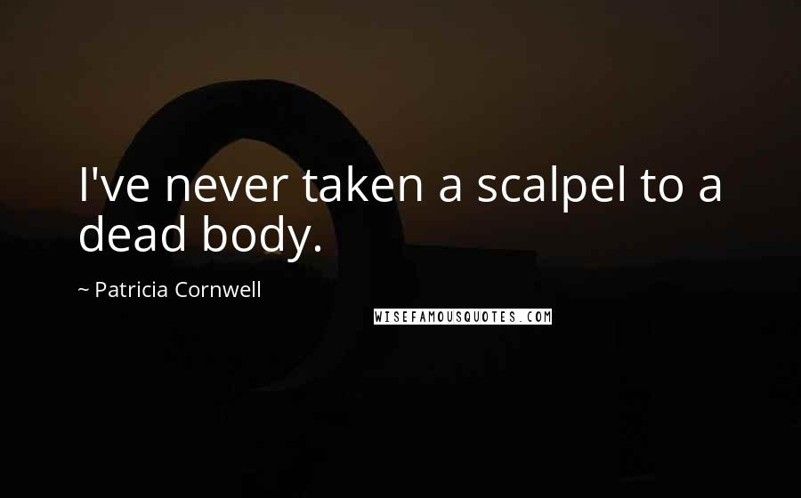 Patricia Cornwell quotes: I've never taken a scalpel to a dead body.