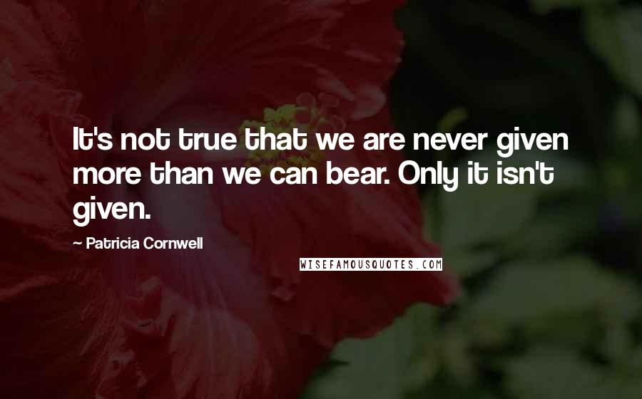 Patricia Cornwell quotes: It's not true that we are never given more than we can bear. Only it isn't given.