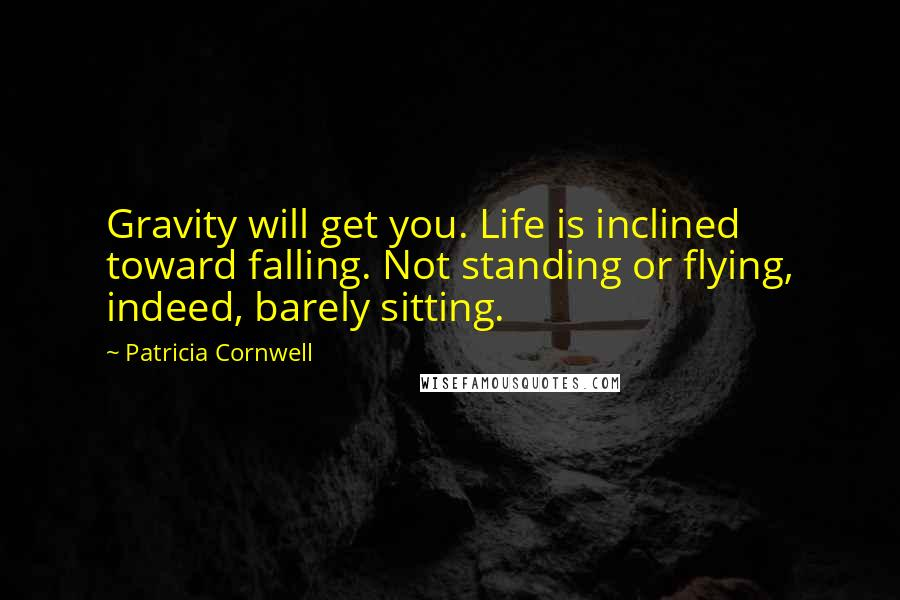 Patricia Cornwell quotes: Gravity will get you. Life is inclined toward falling. Not standing or flying, indeed, barely sitting.