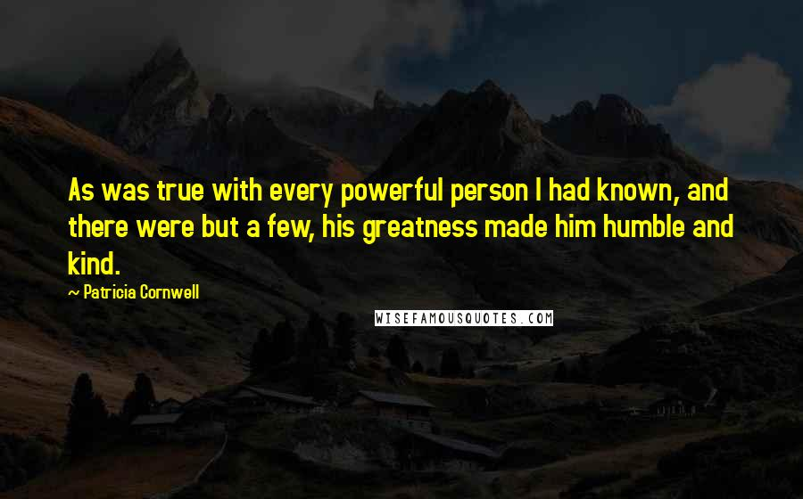 Patricia Cornwell quotes: As was true with every powerful person I had known, and there were but a few, his greatness made him humble and kind.