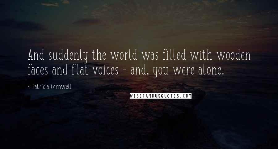 Patricia Cornwell quotes: And suddenly the world was filled with wooden faces and flat voices - and, you were alone.