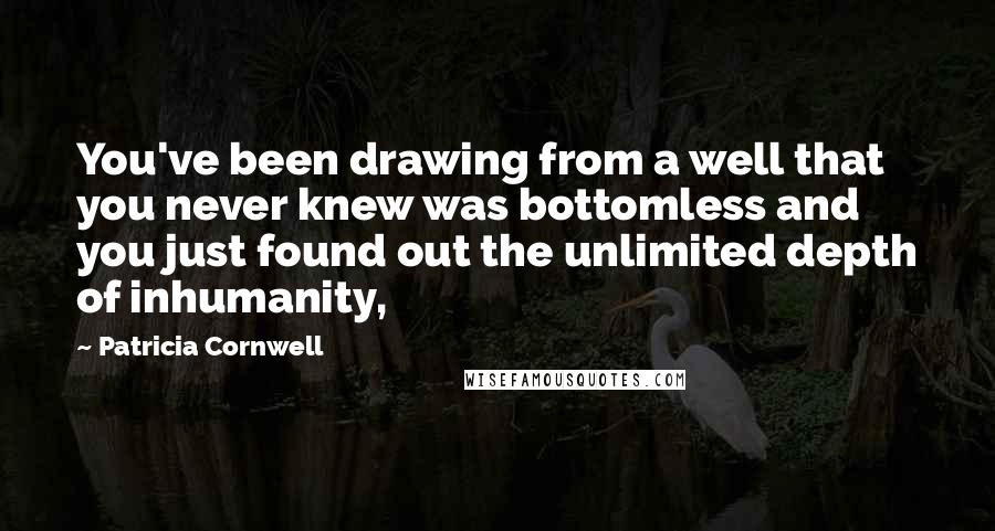 Patricia Cornwell quotes: You've been drawing from a well that you never knew was bottomless and you just found out the unlimited depth of inhumanity,