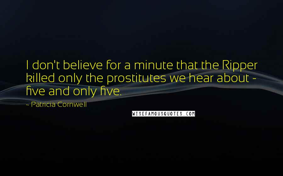 Patricia Cornwell quotes: I don't believe for a minute that the Ripper killed only the prostitutes we hear about - five and only five.
