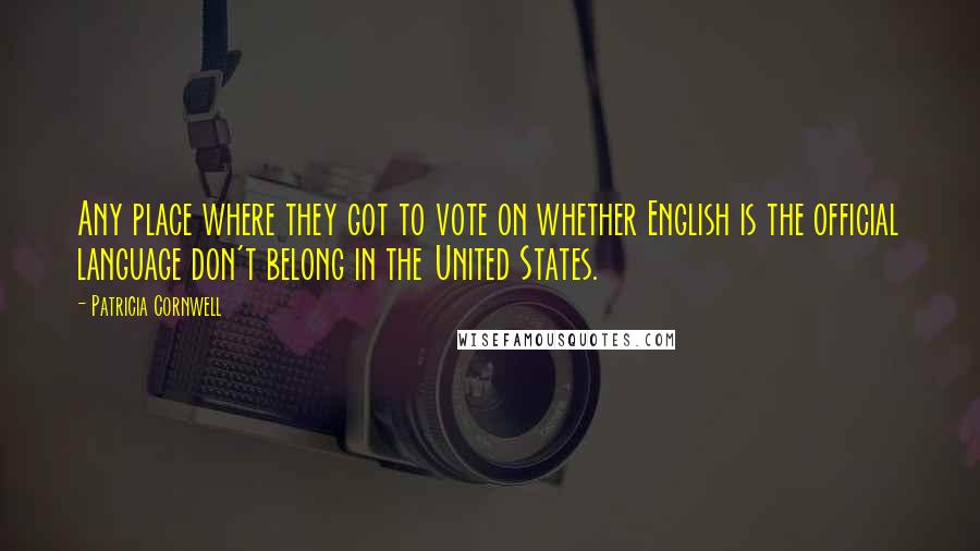 Patricia Cornwell quotes: Any place where they got to vote on whether English is the official language don't belong in the United States.