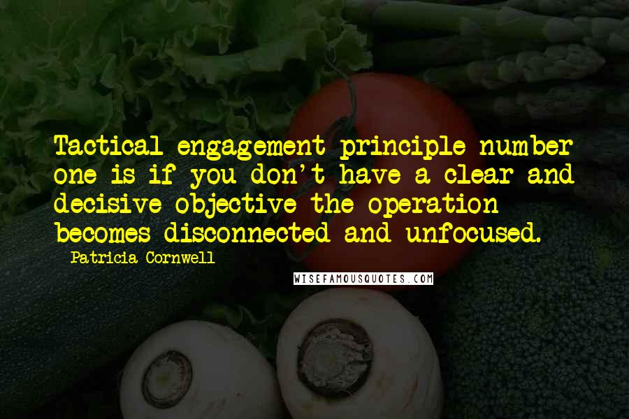 Patricia Cornwell quotes: Tactical engagement principle number one is if you don't have a clear and decisive objective the operation becomes disconnected and unfocused.