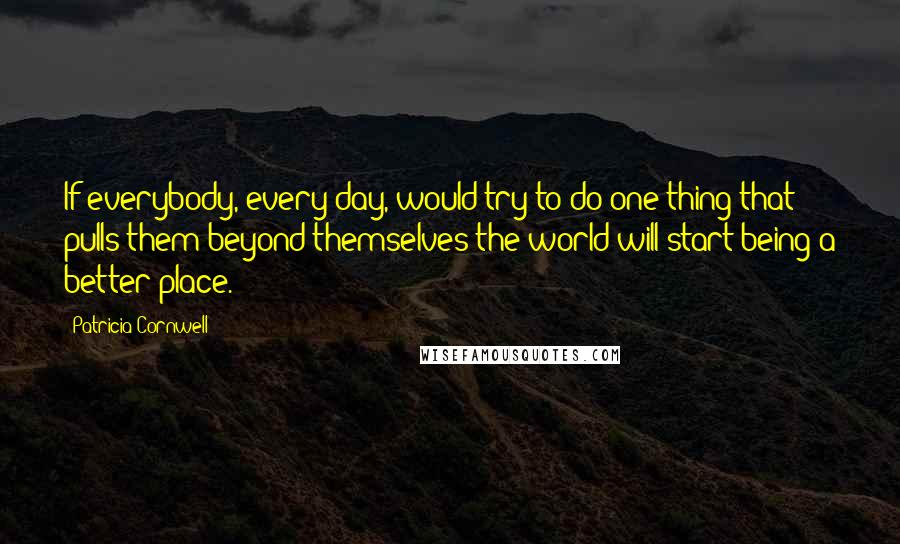 Patricia Cornwell quotes: If everybody, every day, would try to do one thing that pulls them beyond themselves the world will start being a better place.