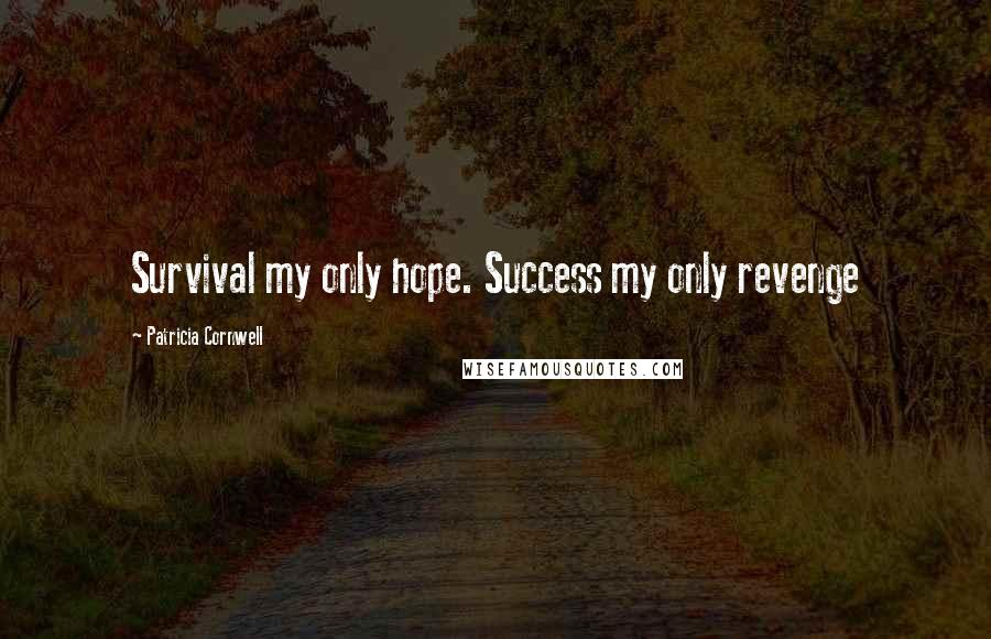 Patricia Cornwell quotes: Survival my only hope. Success my only revenge