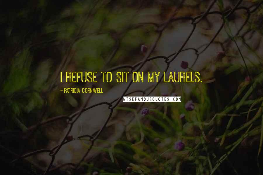 Patricia Cornwell quotes: I refuse to sit on my laurels.