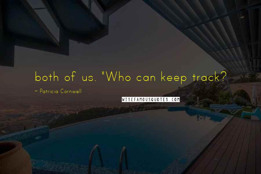 """Patricia Cornwell quotes: both of us. """"Who can keep track?"""