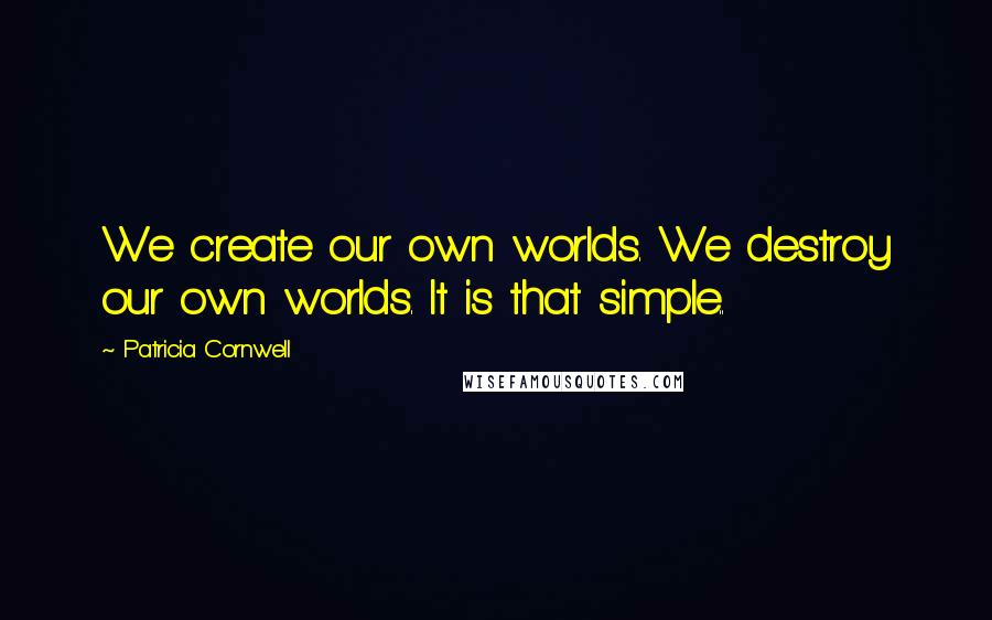 Patricia Cornwell quotes: We create our own worlds. We destroy our own worlds. It is that simple..