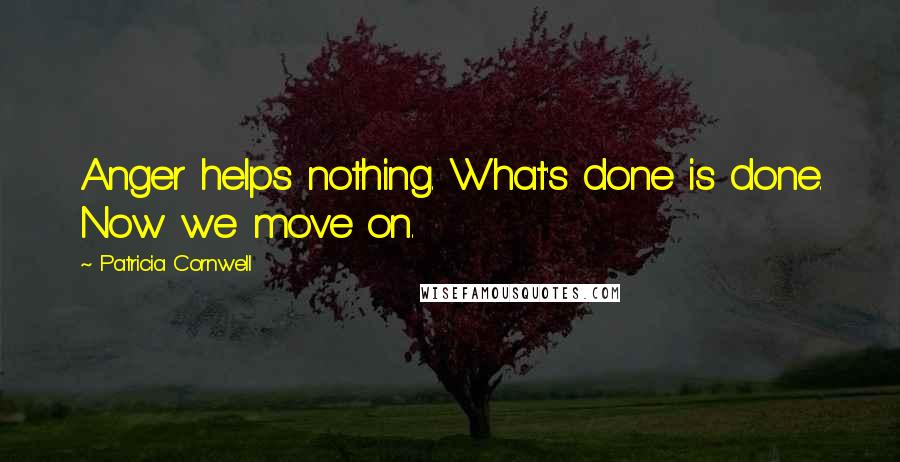 Patricia Cornwell quotes: Anger helps nothing. What's done is done. Now we move on.