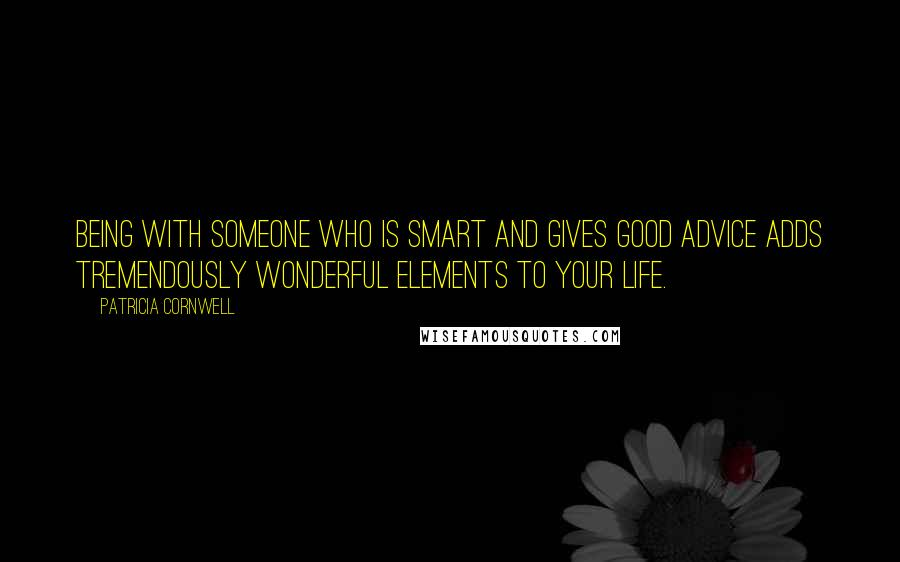 Patricia Cornwell quotes: Being with someone who is smart and gives good advice adds tremendously wonderful elements to your life.
