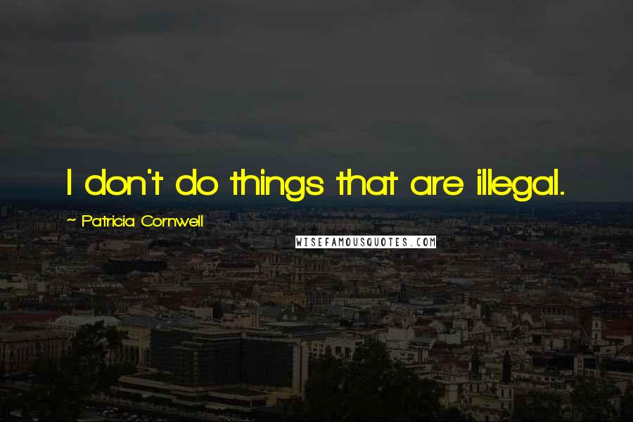 Patricia Cornwell quotes: I don't do things that are illegal.