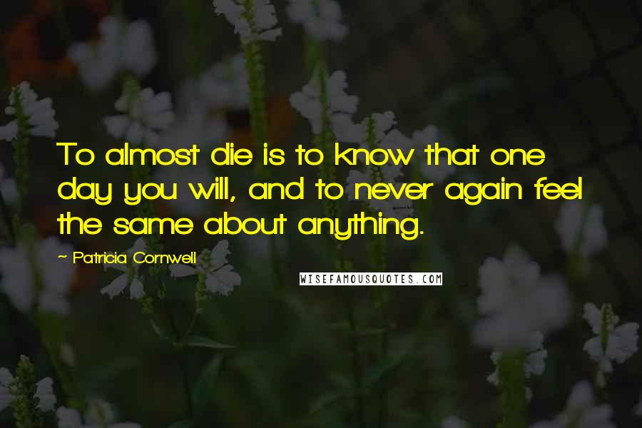 Patricia Cornwell quotes: To almost die is to know that one day you will, and to never again feel the same about anything.