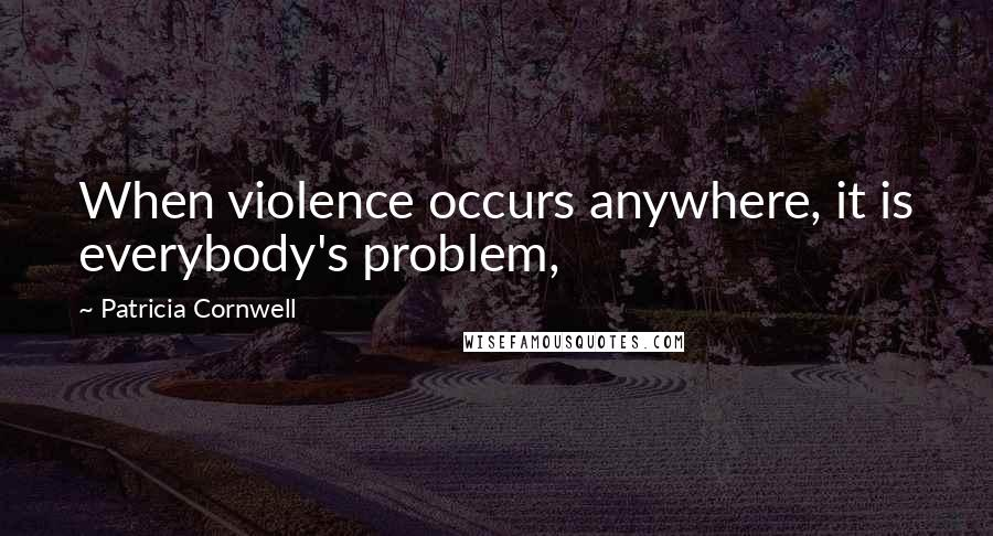 Patricia Cornwell quotes: When violence occurs anywhere, it is everybody's problem,