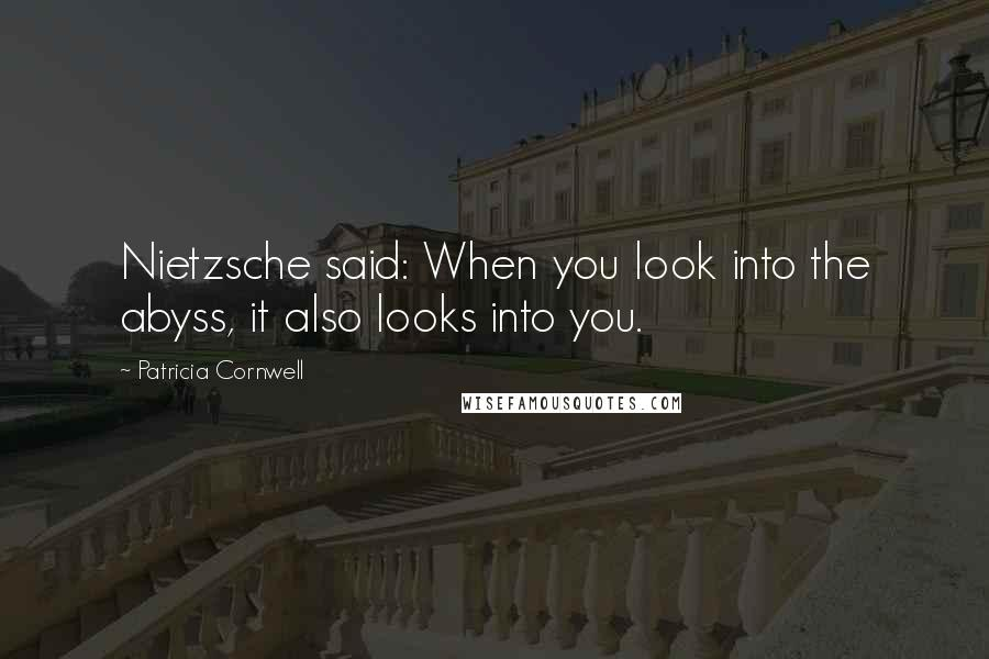 Patricia Cornwell quotes: Nietzsche said: When you look into the abyss, it also looks into you.