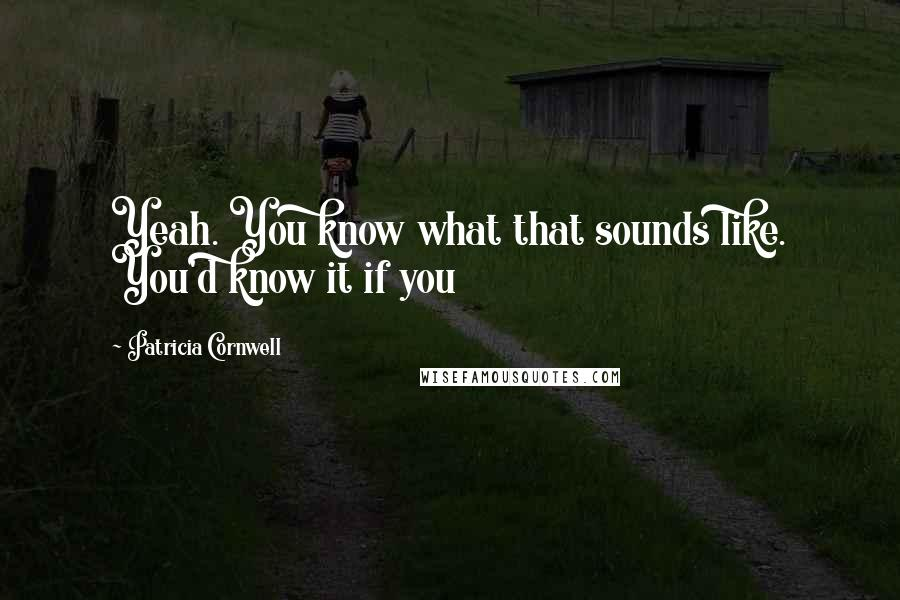 Patricia Cornwell quotes: Yeah. You know what that sounds like. You'd know it if you