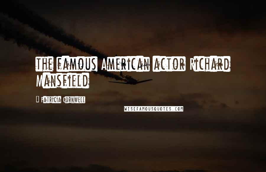 Patricia Cornwell quotes: the famous American actor Richard Mansfield