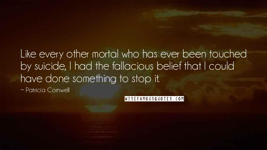 Patricia Cornwell quotes: Like every other mortal who has ever been touched by suicide, I had the fallacious belief that I could have done something to stop it.