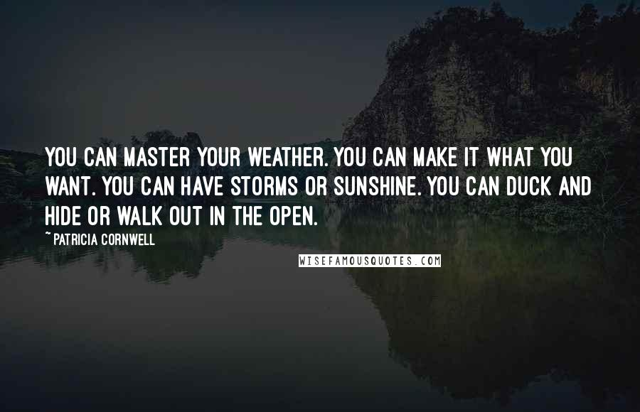 Patricia Cornwell quotes: You can master your weather. You can make it what you want. You can have storms or sunshine. You can duck and hide or walk out in the open.