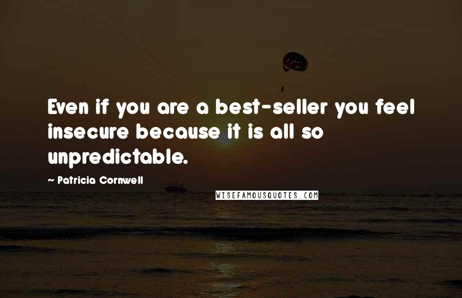 Patricia Cornwell quotes: Even if you are a best-seller you feel insecure because it is all so unpredictable.