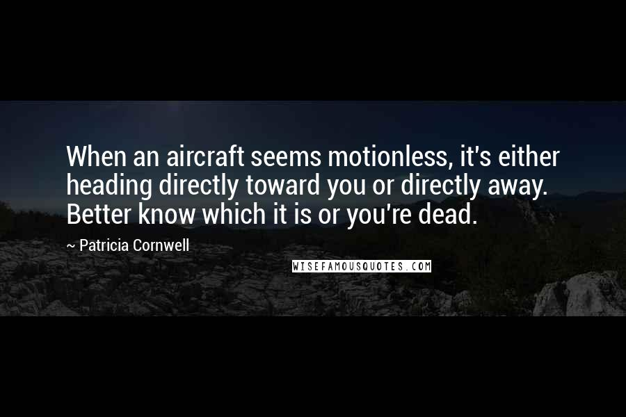 Patricia Cornwell quotes: When an aircraft seems motionless, it's either heading directly toward you or directly away. Better know which it is or you're dead.